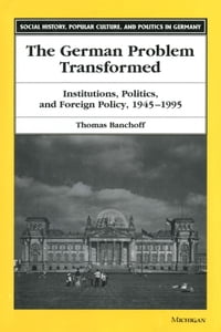 The German Problem Transformed: Institutions, Politics, and Foreign Policy, 1945-1995