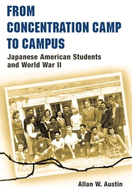 Book From Concentration Camp to Campus: Japanese American Students and World War II by Allan W. Austin