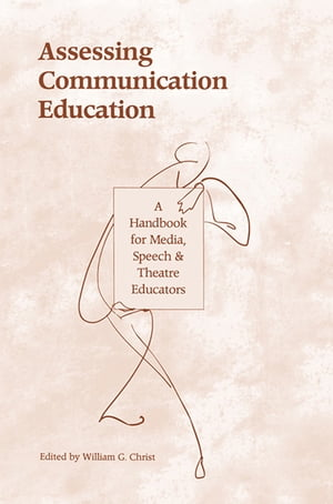 Assessing Communication Education A Handbook for Media,  Speech,  and Theatre Educators