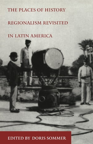 The Places of History: Regionalism Revisited in Latin America by Doris Sommer