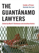 The Guantánamo Lawyers: Inside a Prison Outside the Law by Mark P. Denbeaux