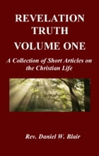 Revelation Truth Volume One: A Collection of Short Articles on the Christian Life by Rev. Daniel W. Blair