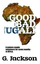 The Good, The Bad, and The Ugali: Seven Months Volunteering in Africa by Gloria Jackson