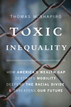 Toxic Inequality: How America's Wealth Gap Destroys Mobility, Deepens the Racial Divide, and…