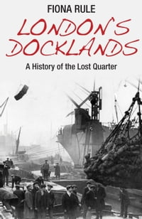 Londons Docklands: A History of the Lost Quarter