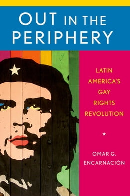 Book Out in the Periphery: Latin America's Gay Rights Revolution by Omar G. Encarnaci?n