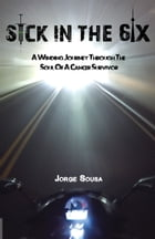 Sick in the 6ix: A Winding Journey through the Soul of a Cancer Survivor by Jorge Sousa