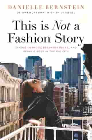 This is Not a Fashion Story: Taking Chances, Breaking Rules, and Being a Boss in the Big City by Danielle Bernstein
