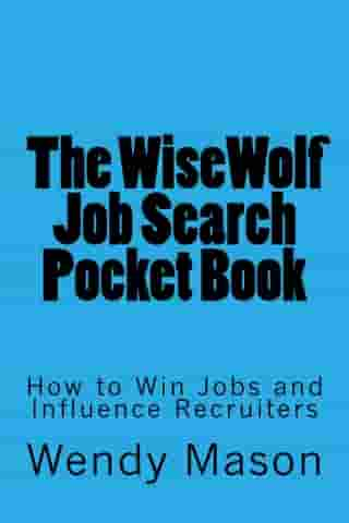 The WiseWolf Job Search Pocket Book: How to Win Jobs and Influence Recruiters by Wendy Mason