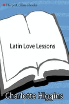 Latin Love Lessons: Put a Little Ovid in Your Life by Charlotte Higgins