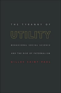 The Tyranny of Utility: Behavioral Social Science and the Rise of Paternalism