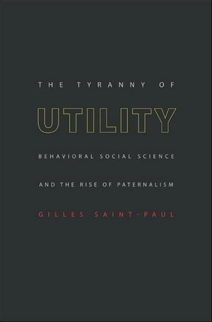 The Tyranny of Utility Behavioral Social Science and the Rise of Paternalism