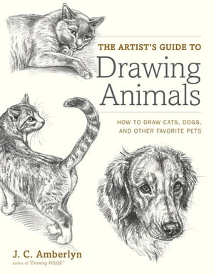 The Artist's Guide to Drawing Animals: How to Draw Cats, Dogs, and Other Favorite Pets de J.C. Amberlyn