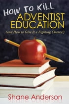 How to Kill Adventist Education: (and How to Give It a Fighting Chance!) by Shane Anderson