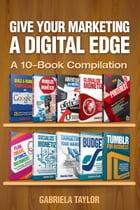 Give Your Marketing a Digital Edge: A 10-Book Bundle Special Edition by Gabriela Taylor