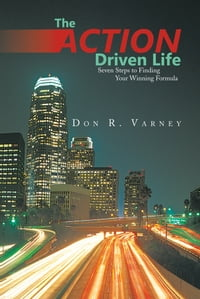 The ACTION-Driven Life: Seven Steps to Finding Your Winning Formula
