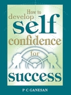 How to Develop: Self-Confidence for Success by P.C. Ganesan