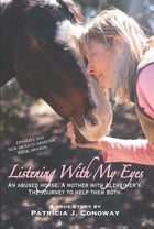 Listening With My Eyes: An Abused Horse. A Mother With Alzheimer's. The Journey To Help Them Both. by Patricia J Conoway