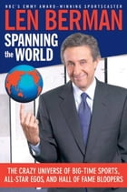 Spanning the World: The Crazy Universe of Big-Time Sports, All-Star Egos, and Hall of Fame Bloopers by Len Berman