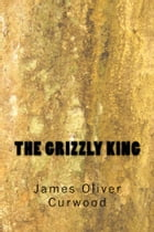 The Grizzly King by James Oliver Curwood