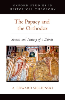 Book The Papacy and the Orthodox: Sources and History of a Debate by A. Edward Siecienski