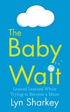 The Baby Wait: Lessons Learned while Trying to Become a Mum by Lyn Sharkey