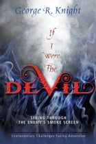 If I Were the Devil: Seeing Through the Enemy's Smoke Screen by George R. Knight