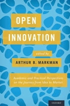 Open Innovation: Academic and Practical Perspectives on the Journey from Idea to Market by Arthur B. Markman