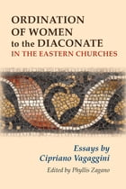 Ordination of Women to the Diaconate in the Eastern Churches: Essays by Cipriano Vagaggini by Ms. Phyllis Zagano