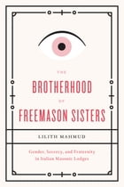 The Brotherhood of Freemason Sisters: Gender, Secrecy, and Fraternity in Italian Masonic Lodges by Lilith Mahmud