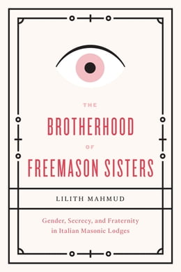 Book The Brotherhood of Freemason Sisters: Gender, Secrecy, and Fraternity in Italian Masonic Lodges by Lilith Mahmud