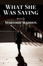 What She Was Saying by Marjorie Maddox