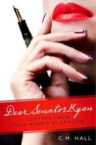 Dear Senator Ryan: Letters from Paul Ryan's #1 Groupie by C.M. Hall