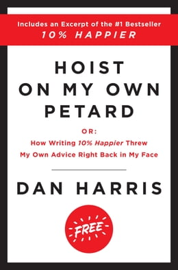 Book Hoist on My Own Petard: Or: How Writing 10% Happier Threw My Own Advice Right Back in My Face by Dan Harris