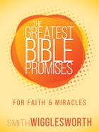 The Greatest Bible Promises for Faith and Miracles by Smith Wigglesworth