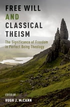 Free Will and Classical Theism: The Significance of Freedom in Perfect Being Theology by Hugh J. McCann