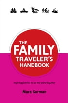 The Family Traveler's Handbook: Inspiring families to see the world together by Mara Gorman