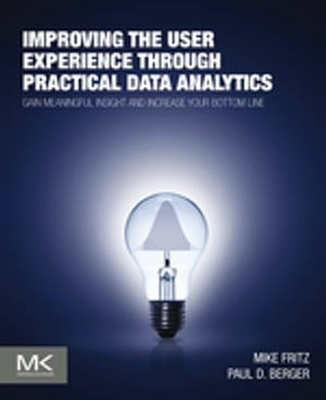 Improving the User Experience through Practical Data Analytics Gain Meaningful Insight and Increase Your Bottom Line
