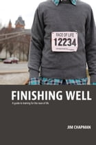 Finishing Well: A guide to training for the race of life by Jim Chapman