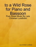 to a Wild Rose for Piano and Bassoon - Pure Sheet Music By Lars Christian Lundholm by Lars Christian Lundholm