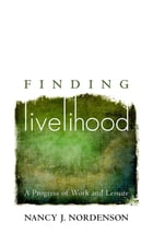 Finding Livelihood: A Progress of Work and Leisure by Nancy J Nordenson