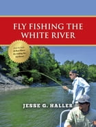 Fly Fishing the White River by Jesse G. Haller