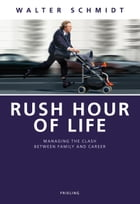 Rush Hour of Life: Managing the Clash between Family and Career by Walter Schmidt