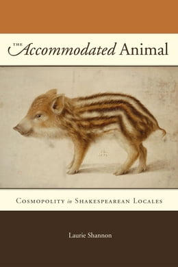 Book The Accommodated Animal: Cosmopolity in Shakespearean Locales by Laurie Shannon