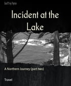 Incident at the Lake: A Northern Journey (part two) by Geoffrey Peyton