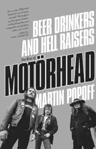 Beer Drinkers and Hell Raisers: The Rise of Motörhead by Martin Popoff