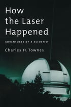 How the Laser Happened: Adventures of a Scientist by Charles H. Townes