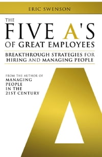 The Five A's of Great Employees: Breakthrough Strategies for Hiring and Managing People