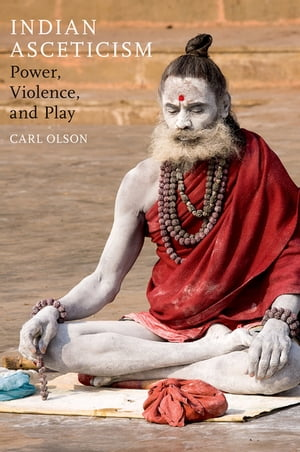 Indian Asceticism Power,  Violence,  and Play