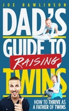 Dad's Guide to Raising Twins: How to Thrive as a Father of Twins by Joe Rawlinson